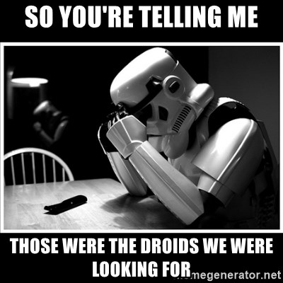 sad stormtrooper - So you're telling me Those were the droids we were looking for