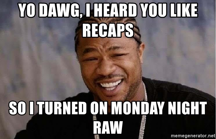 Yo Dawg - yo dawg, i heard you like recaps so i turned on monday night raw