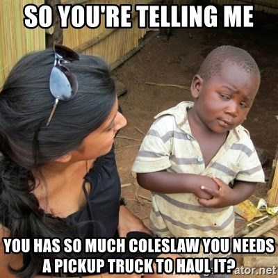 skeptical black kid - So you're telling me you has so much coleslaw you needs a pickup truck to haul it?