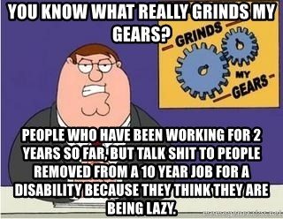 Grinds My Gears Peter Griffin - you know what really grinds my gears? people who have been working for 2 years so far, but talk shit to people removed from a 10 year job for a disability because they think they are being lazy.