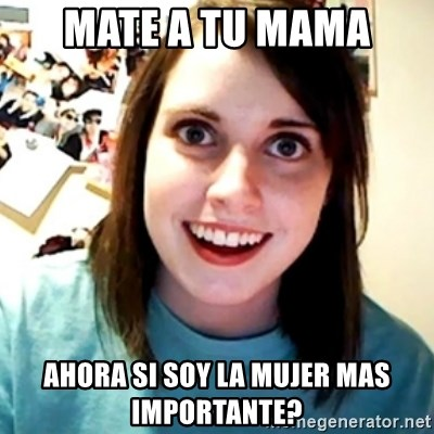 Overly Obsessed Girlfriend - mate a tu mama ahora si soy la mujer mas importante?