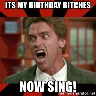 Arnold Schwarzenegger 1 - Its my birthday Bitches Now sing!