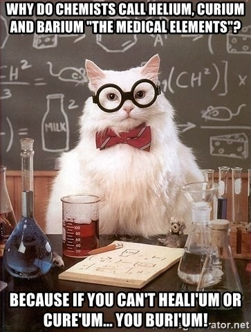 "Chemist cat - WHY DO CHEMISTS CALL HELIUM, CURIUM AND BARIUM ""THE MEDICAL ELEMENTS""? BECAUSE IF YOU CAN'T HEALI'UM OR CURE'UM... YOU BURI'UM!"
