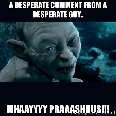 gollum - a desperate comment from a desperate guy.. mhaayyyy praaashhus!!!