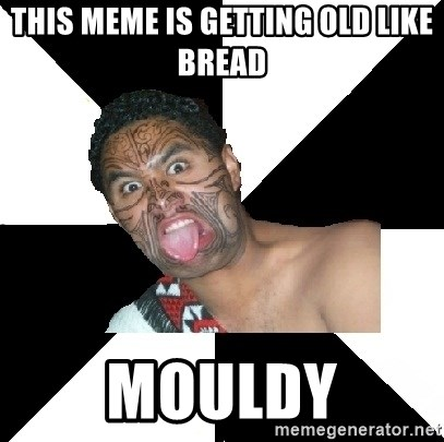 Maori Guy - This meme is getting old like bread mouldy