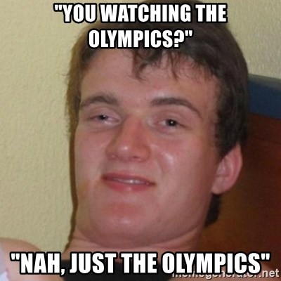 "Stoner Stanley - ""You watching the Olympics?"" ""Nah, just the olympics"""