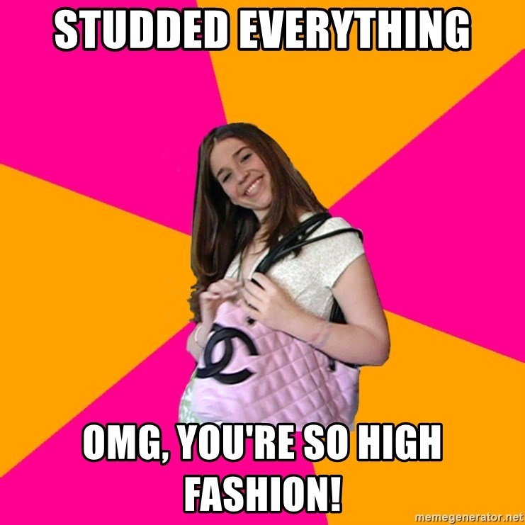 Unknowledgable Fashionista - Studded everything OMG, you're so high fashion!