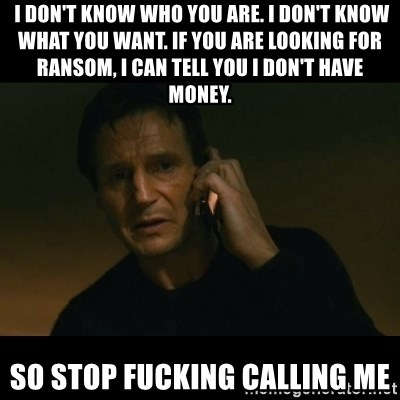 liam neeson taken -  I don't know who you are. I don't know what you want. If you are looking for ransom, I can tell you I don't have money. SO Stop Fucking Calling me