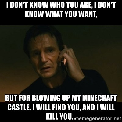 liam neeson taken - i don't know who you are, i don't know what you want, but for blowing up my minecraft castle, i will find you, and i will kill you...