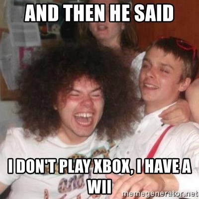 'And Then He Said' Guy - and then he said i don't play xbox, i have a wii
