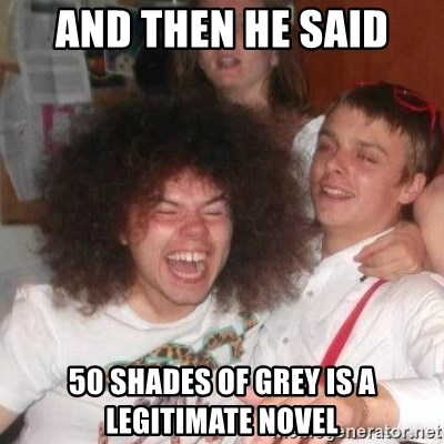 'And Then He Said' Guy - and then he said 50 shades of grey is a legitimate novel