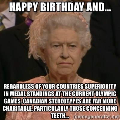 One is not amused - Happy birthday and... regardless of your countries superiority in medal standings at the current olympic games, Canadian stereotypes are far more charitable, particularly those concerning teeth...