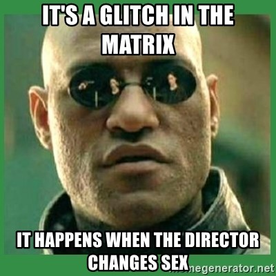 Matrix Morpheus - it's a glitch in the matrix it happens when the director changes sex