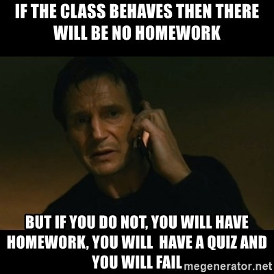 liam neeson taken - If the class behaves then there will be no homework but if you do not, you will have homework, you will  have a quiz and you will fail