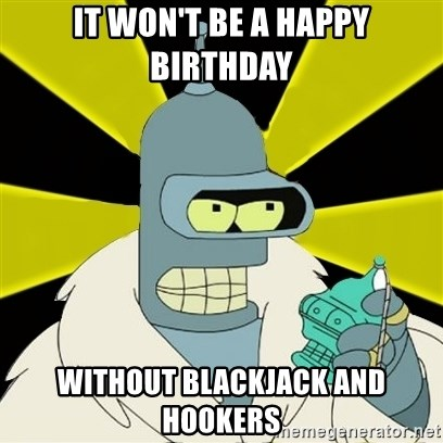 Bender IMHO - It won't be a happy birthday without blackjack and hookers