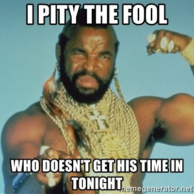 PITY THE FOOL - I Pity THe fool who doesn't get his time in tonight