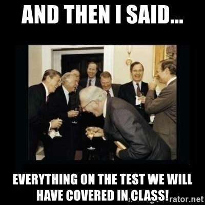 Rich Men Laughing - ANd then I said... Everything on the test we will have covered in class!