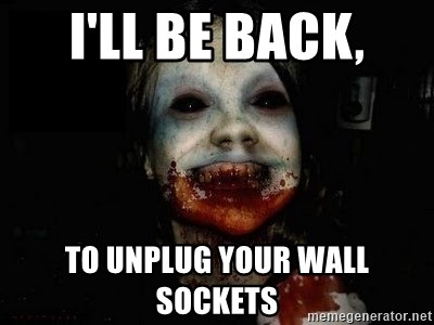 scary meme - I'll be back, to unplug your wall sockets