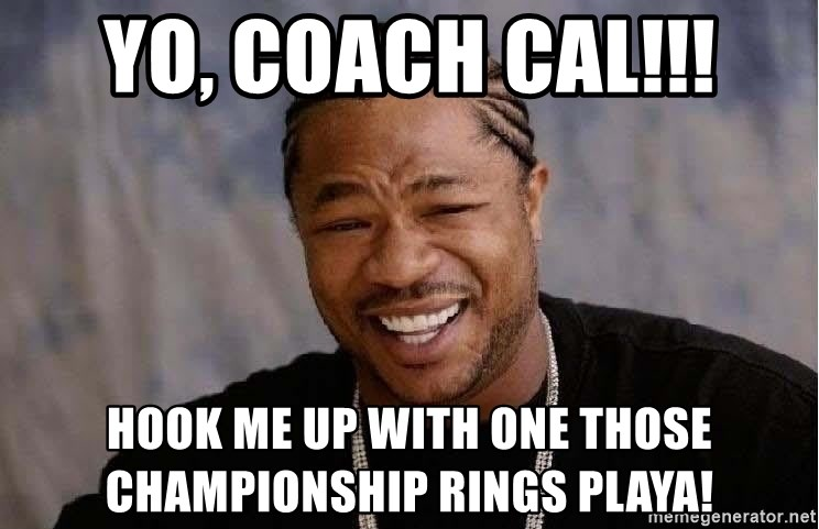 Yo Dawg - Yo, Coach Cal!!! Hook me up with one those championship rings PLaya!