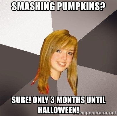 Musically Oblivious 8th Grader - smashing pumpkins? Sure! Only 3 months until halloween!