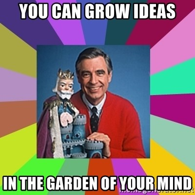 mr rogers  - you can grow ideas in the garden of your mind