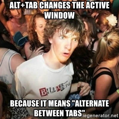 "Sudden clarity clarence - ALT+TAB CHANGES THE ACTIVE WINDOW BECAUSE IT MEANS ""ALTERNATE BETWEEN TABS"""