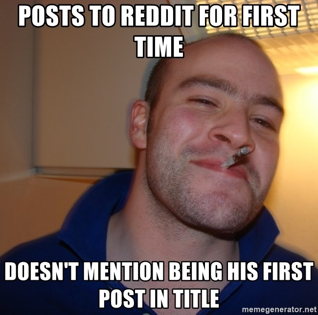 Good Guy Greg - Posts to reddit for first time Doesn't mention being his first post in title