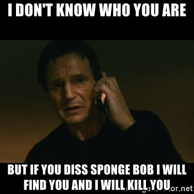 liam neeson taken - I don't know who you are but if you diss sponge bob i will find you and i will kill you