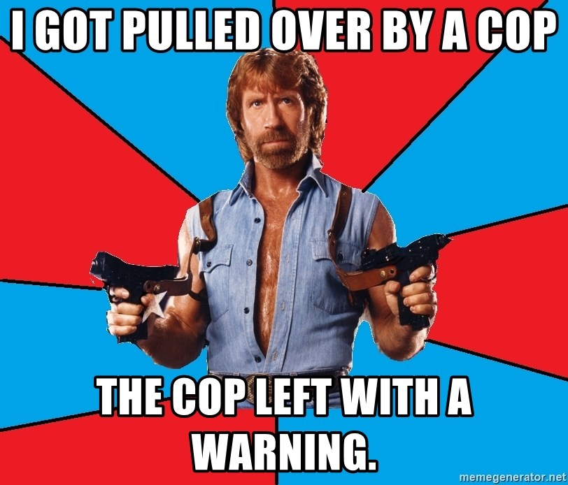 Chuck Norris  - I got pulled over by a cop the cop left with a warning.