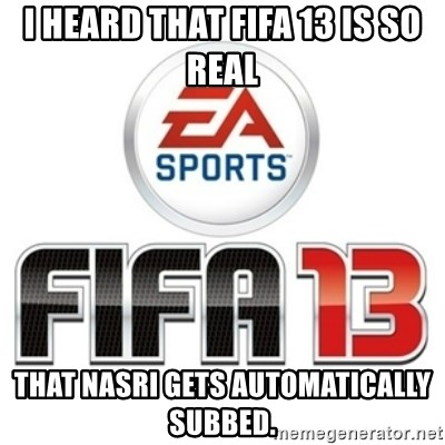 I heard fifa 13 is so real - I heard that fifa 13 is so real that nasri gets automatically subBed.