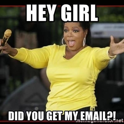 Overly-Excited Oprah!!!  - hey girl  DID YOU GET MY EMAIL?!