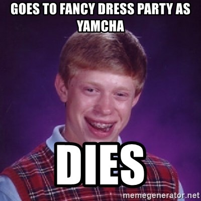Bad Luck Brian - Goes to fancy dress party as Yamcha dies