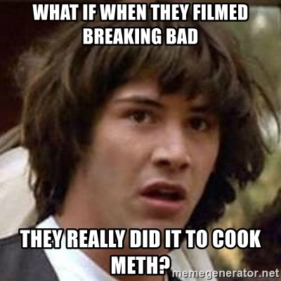 Conspiracy Keanu - What if when they filmed breaking bad They really did it to cook meth?