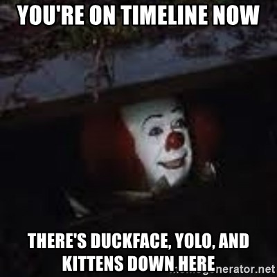 Pennywise the creepy sewer clown. - You're on timeline now there's duckface, yolo, and kittens down here
