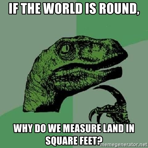 Philosoraptor - if the world is round, why do we measure land in square feet?