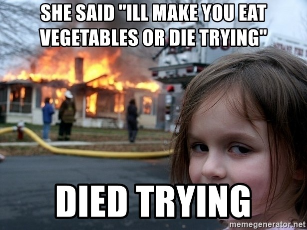 """Disaster Girl - she said """"ill make you eat vegetables or die trying"""" died trying"""