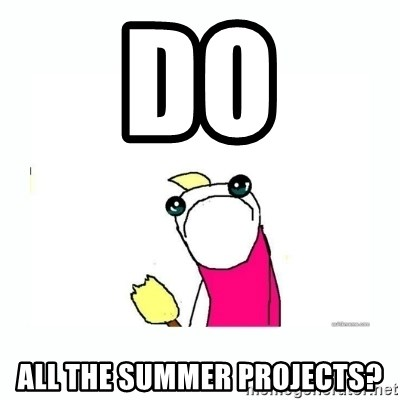 sad do all the things - do all the summer projects?