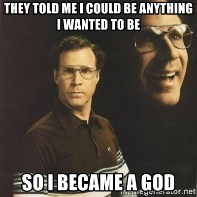 will ferrell - They told me i could be anything i wanted to be so i became a god