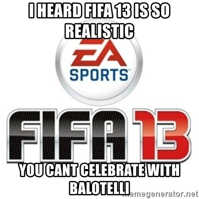 I heard fifa 13 is so real - I heard fifa 13 is so realistic you cant celebrate with balotelli