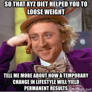 Willy Wonka - So that XYZ diet helped you to loose weight Tell me more about how a temporary change in Lifestyle will yield permanent results