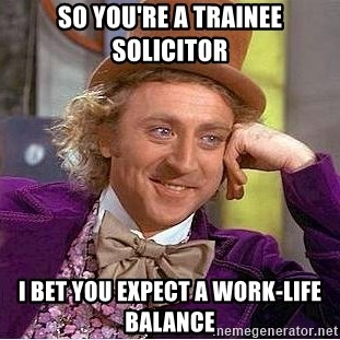 24319037 so you're a trainee solicitor i bet you expect a work life balance