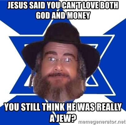 Advice Jew - jesus said you can't love both god and money you still think he was really a jew?