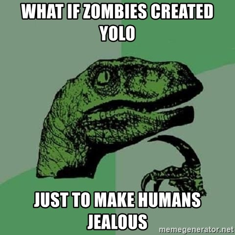 Philosoraptor - what if zombies created yolo just to make humans jealous