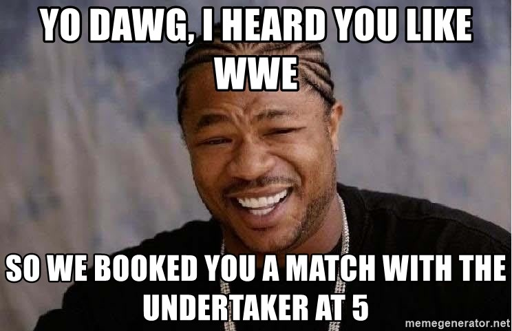 Yo Dawg - yo dawg, i heard you like wwe so we booked you a match with the undertaker at 5