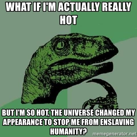 Philosoraptor - what if i'm actually really hot but i'm so hot, the universe changed my appearance to stop me from enslaving humanity?