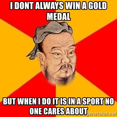 Chinese Proverb - I dont always win a gold medal but when I do it is in a sport no one cares about