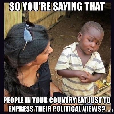 Skeptical third-world kid - So you're saying that People in your country eat just to express their political views?
