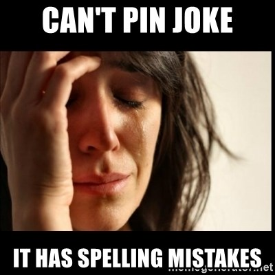 First World Problems - CAN'T PIN JOKE IT HAS SPELLING MISTAKES