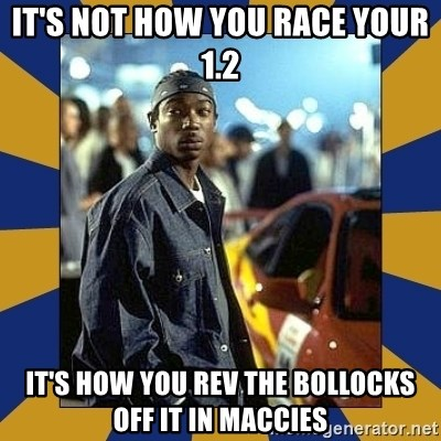JaRule - It's not how you race your 1.2 it's how you rev the bollocks off it in maccies