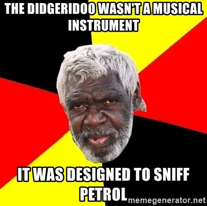 Abo - the didgeridoo wasn't a musical instrument it was designed to sniff petrol